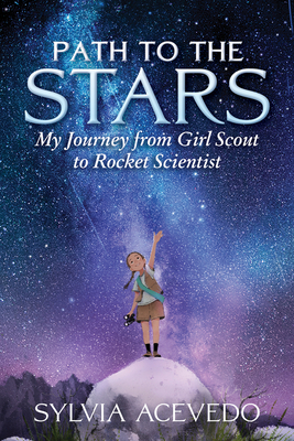 Path to the Stars: My Journey from Girl Scout to Rocket Scientist by Sylvia Acevedo