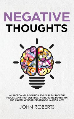Negative Thoughts: How to Rewire the Thought Process and Flush out Negative Thinking, Depression, and Anxiety Without Resorting to Harmfu Cover Image