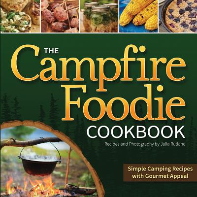 The Campfire Foodie Cookbook: Simple Camping Recipes with Gourmet Appeal Cover Image