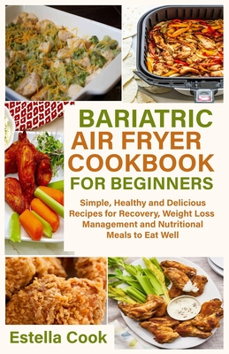 Bariatric Air Fryer Cookbook for Beginners: Simple, Healthy and Delicious Recipes for Recovery, Weight Loss Management and Nutritional Meals to Eat We Cover Image