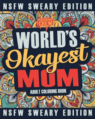 Worlds Okayest Mom Coloring Book: A Sweary, Irreverent, Swear Word Mom Coloring Book for Adults Cover Image