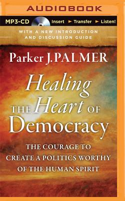 Healing the Heart of Democracy: The Courage to Create a Politics Worthy of the Human Spirit Cover Image