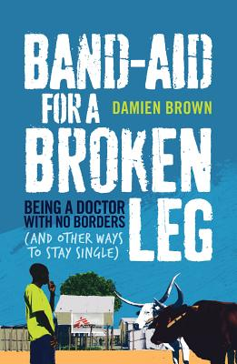 Band-Aid for a Broken Leg: Being a Doctor with No Borders (and Other Ways to Stay Single) Cover Image