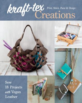 Kraft-Tex Creations: Sew 18 Projects with Vegan Leather; Print, Stitch, Paint & Design Cover Image
