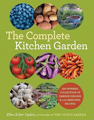The Complete Kitchen Garden: An Inspired Collection of Garden Designs and 100 Seasonal Recipes Cover Image
