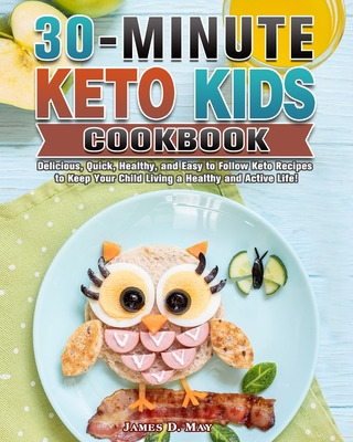 30-Minute Keto Kids Cookbook: Delicious, Quick, Healthy, and Easy to Follow Keto Recipes to Keep Your Child Living a Healthy and Active Life! Cover Image