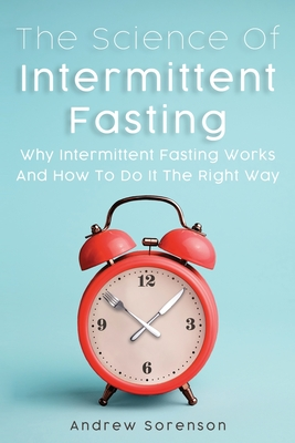 The Science Of Intermittent Fasting: Why Intermittent Fasting Works And How To Do It The Right Way Cover Image