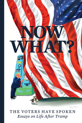 Now What?: The Voters Have Spoken--Essays on Life After Trump Cover Image