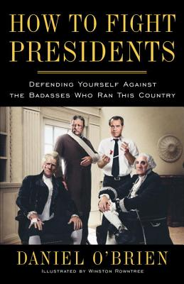 How to Fight Presidents: Defending Yourself Against the Badasses Who Ran This Country Cover Image