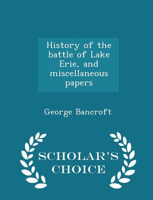 History of the Battle of Lake Erie, and Miscellaneous Papers - Scholar's Choice Edition Cover Image
