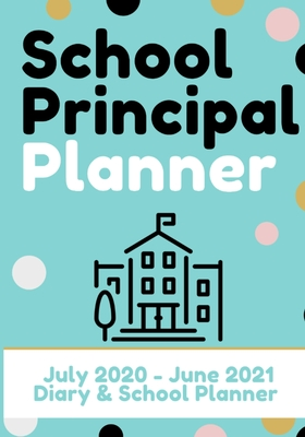 School Principal Planner & Diary: The Ultimate Planner for the Highly Organized Principal- 2020 - 2021 (July through June) 7 x 10 inch Cover Image