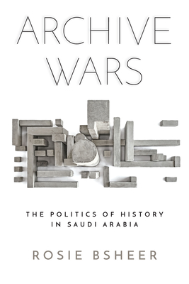 Archive Wars: The Politics of History in Saudi Arabia (Stanford Studies in Middle Eastern and Islamic Societies and) Cover Image