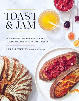 Toast and Jam: Modern Recipes for Rustic Baked Goods and Sweet and Savory Spreads Cover Image