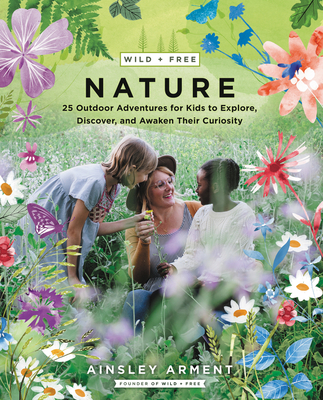 Wild and Free Nature: 25 Outdoor Adventures for Kids to Explore, Discover, and Awaken Their Curiosity Cover Image