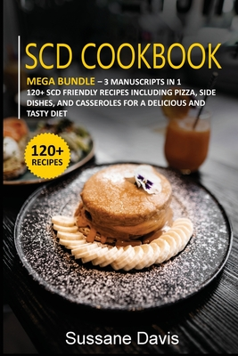 Scd Cookbook: MEGA BUNDLE - 3 Manuscripts in 1 - 120+ SCD- friendly recipes including Pizza, Side Dishes, and Casseroles for a delic Cover Image