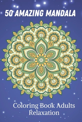 50 Amazing Mandala Coloring Book Adults Relaxation: Adult Coloring Book. Beautiful Mandalas for Stress Relief and Relaxation Cover Image