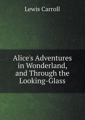 Alice's Adventures in Wonderland, and Through the Looking-Glass Cover Image