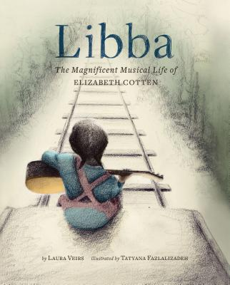 Libba: The Magnificent Musical Life of Elizabeth Cotten by Laura Veirs