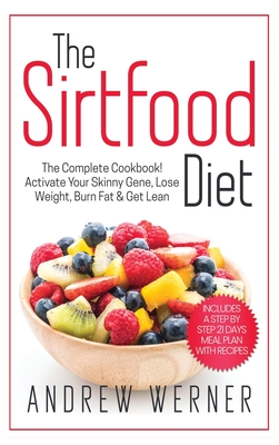 The Sirtfood Diet: The Complete Cookbook! Activate Your Skinny Gene, Lose Weight, Burn Fat & Get Lean (Includes A Step-By-Step 21 Days Me Cover Image