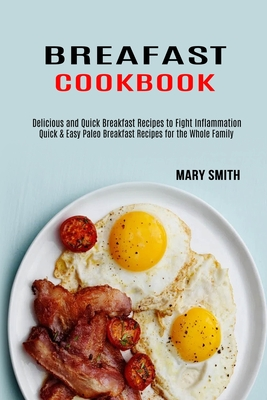 Breakfast Cookbook: Quick & Easy Paleo Breakfast Recipes for the Whole Family (Delicious and Quick Breakfast Recipes to Fight Inflammation Cover Image