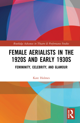 Female Aerialists in the 1920s and Early 1930s: Femininity, Celebrity, and Glamour (Routledge Advances in Theatre & Performance Studies) Cover Image