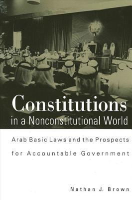 Constitutions in a Nonconstitutional World: Arab Basic Laws and the Prospects for Accountable Government Cover Image