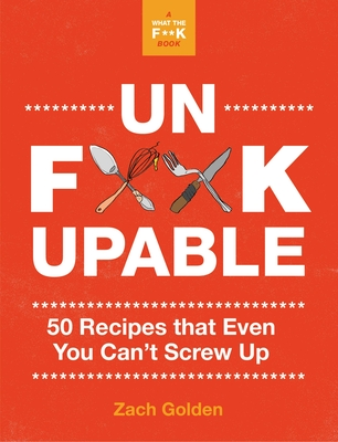 Unf*ckupable: 50 Recipes That Even You Can't Screw Up, a What the F*@# Should I Make for Dinner? Sequel (A What The F* Book) Cover Image
