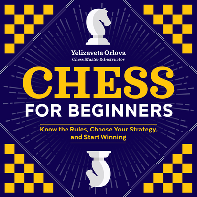 Chess for Beginners: Know the Rules, Choose Your Strategy, and Start Winning Cover Image