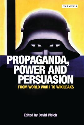 Propaganda, Power and Persuasion: From World War I to Wikileaks (International Library of Historical Studies) Cover Image