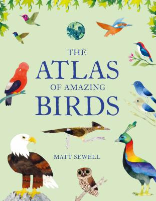 The Atlas of Amazing Birds: (fun, colorful watercolor paintings of birds from around the world with unusual facts, ages 5-10, perfect gift for young birders and naturalists) Cover Image