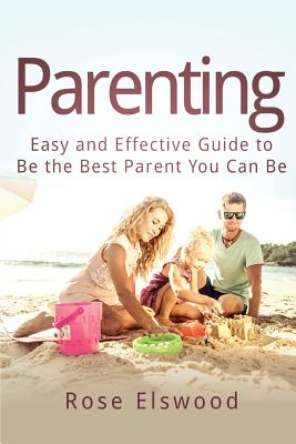 Parenting: Easy and Effective Guide to Be the Best Parent You Can Be Cover Image