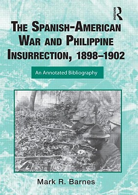 The Spanish-American War and Philippine Insurrection, 1898-1902: An Annotated Bibliography (Routledge Research Guides to American Military Studies) Cover Image