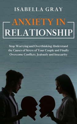 Anxiety in Relationship: Stop Worrying and Overthinking. Understand the Causes of Stress of Your Couple and Finally Overcome Conflicts, Jealous Cover Image
