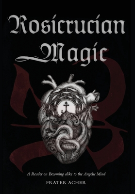 Rosicrucian Magic: A Reader on Becoming Alike to the Angelic Mind Cover Image