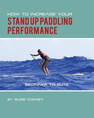 How to Increase Your Stand Up Paddling Performance Cover Image