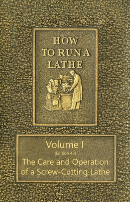 How to Run a Lathe - Volume I (Edition 43) The Care and Operation of a Screw-Cutting Lathe Cover Image