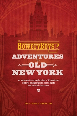 The Bowery Boys: Adventures in Old New York: An Unconventional Exploration of Manhattan's Historic Neighborhoods, Secret Spots and Colorful Characters Cover Image