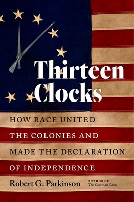 Thirteen Clocks: How Race United the Colonies and Made the Declaration of Independence (Published by the Omohundro Institute of Early American Histo) Cover Image