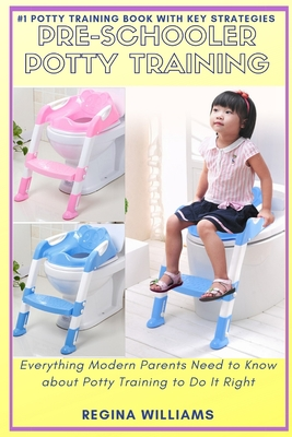 Pre-Schooler Potty Training: Everything Modern Parents Need to Know about Potty Training to Do It Right Cover Image