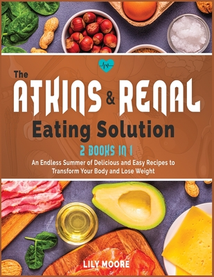 The Atkins and Renal Eating Solution: An Endless Summer of Delicious and Easy Recipes to Transform Your Body and Lose Weight Cover Image