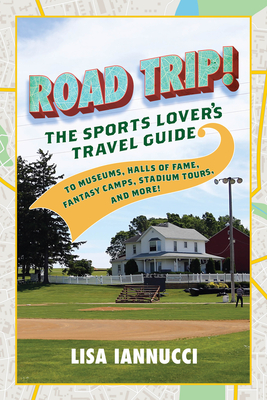Road Trip: The Sports Lover's Travel Guide to Museums, Halls of Fame, Fantasy Camps, Stadium Tours, and More! Cover Image
