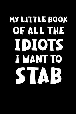 My Little Book of All the Idiots I Want to Stab: Funny Sarcastic Notebook Cover Image