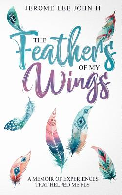 The Feathers of My Wings: A Memoir of Experiences That Helped Me Fly Cover Image
