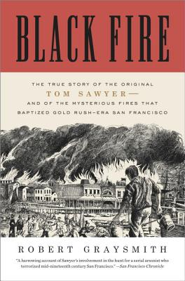 Black Fire: The True Story of the Original Tom Sawyer--And of the Mysterious Fires That Baptized Gold Rush-Era San Francisco Cover Image