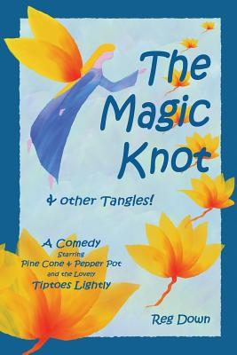 The Magic Knot and other tangles!: A making tale comedy starring Pine Cone and Pepper Pot and the lovely Tiptoes Lightly Cover Image