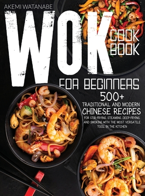 Wok Cookbook for Beginners: 500+ Traditional and Modern Chinese Recipes for Stir-Frying, Steaming, Deep-Frying, and Smoking with the Most Versatil Cover Image