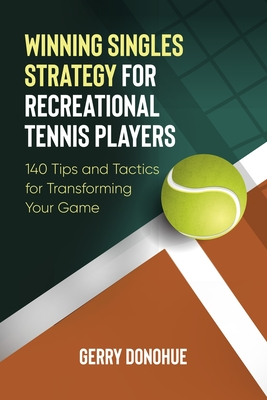 Winning Singles Strategy for Recreational Tennis Players: 140 Tips and Tactics for Transforming Your Game Cover Image