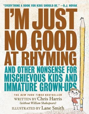I'm Just No Good at Rhyming: And Other Nonsense for Mischievous Kids and Immature Grown-Ups Cover Image