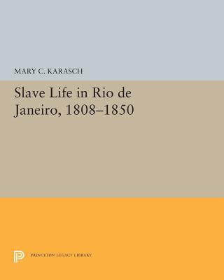 Slave Life in Rio de Janeiro, 1808-1850 (Princeton Legacy Library #5302) Cover Image