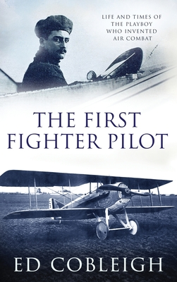 The First Fighter Pilot - Roland Garros: The Life and Times of the Playboy Who Invented Air Combat Cover Image